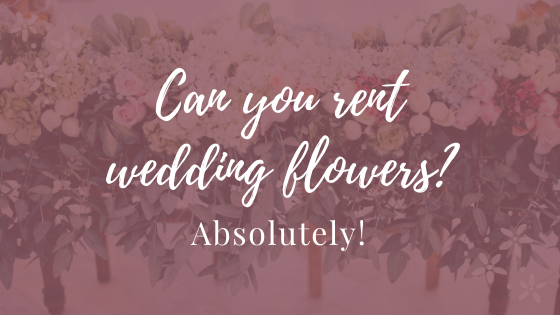 Can you rent wedding flowers? Absolutely!